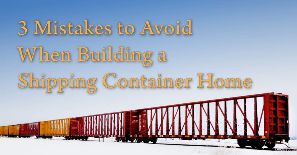 3 Mistakes to Avoid when Building a Shipping Container Home